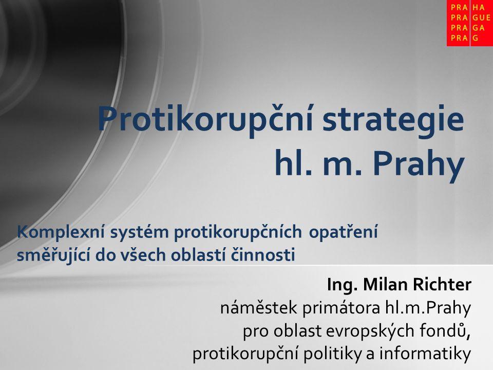 Ing. Milan Richter náměstek primátora hl.m.Prahy pro oblast evropských fondů, protikorupční politiky a informatiky Protikorupční strategie hl. m. Prah