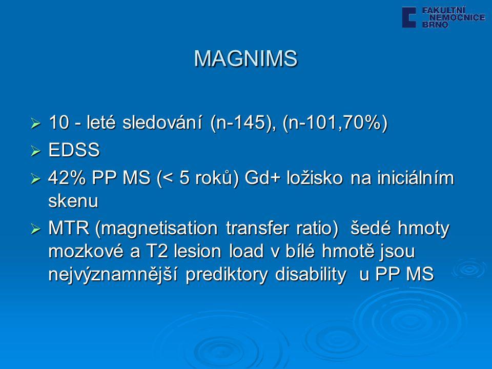 MAGNIMS  10 - leté sledování (n-145), (n-101,70%)  EDSS  42% PP MS (< 5 roků) Gd+ ložisko na iniciálním skenu  MTR (magnetisation transfer ratio) šedé hmoty mozkové a T2 lesion load v bílé hmotě jsou nejvýznamnější prediktory disability u PP MS