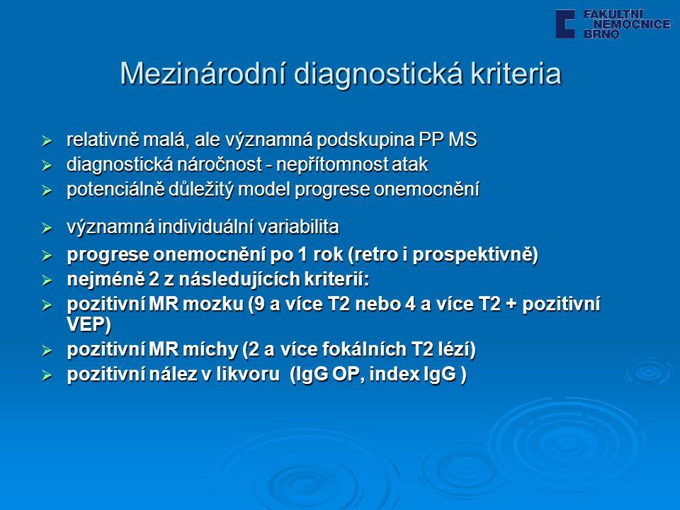 Mezinárodní diagnostická kriteria  relativně malá, ale významná podskupina PP MS  diagnostická náročnost - nepřítomnost atak  potenciálně důležitý model progrese onemocnění  významná individuální variabilita  progrese onemocnění po 1 rok (retro i prospektivně)  nejméně 2 z následujících kriterií:  pozitivní MR mozku (9 a více T2 nebo 4 a více T2 + pozitivní VEP)  pozitivní MR míchy (2 a více fokálních T2 lézí)  pozitivní nález v likvoru (IgG OP, index IgG )