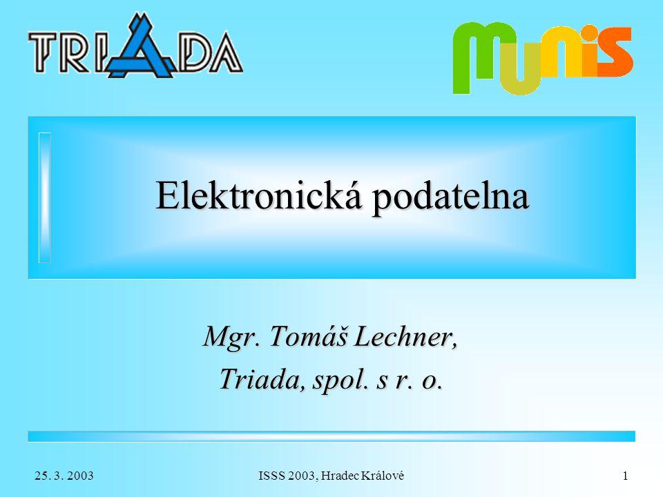 25. 3. 2003ISSS 2003, Hradec Králové1 Elektronická podatelna Mgr. Tomáš Lechner, Triada, spol. s r. o.