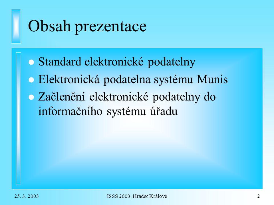25. 3. 2003ISSS 2003, Hradec Králové2 Obsah prezentace l Standard elektronické podatelny l Elektronická podatelna systému Munis l Začlenění elektronic