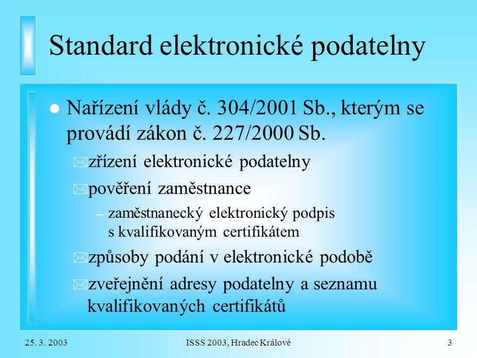 25. 3. 2003ISSS 2003, Hradec Králové3 Standard elektronické podatelny l Nařízení vlády č. 304/2001 Sb., kterým se provádí zákon č. 227/2000 Sb. * zříz