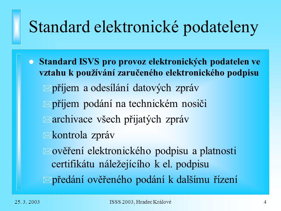 25. 3. 2003ISSS 2003, Hradec Králové4 Standard elektronické podateleny l Standard ISVS pro provoz elektronických podatelen ve vztahu k používání zaruč