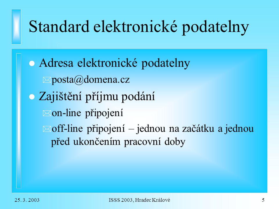 25. 3. 2003ISSS 2003, Hradec Králové5 Standard elektronické podatelny l Adresa elektronické podatelny * posta@domena.cz l Zajištění příjmu podání * on