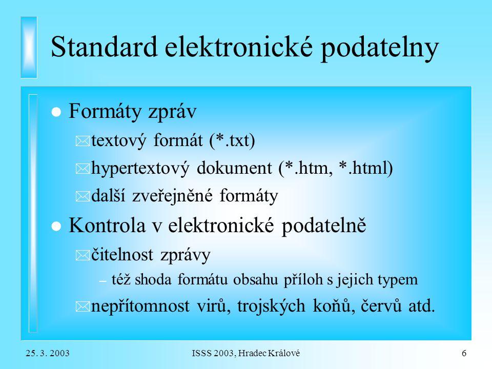 25. 3. 2003ISSS 2003, Hradec Králové6 Standard elektronické podatelny l Formáty zpráv * textový formát (*.txt) * hypertextový dokument (*.htm, *.html)