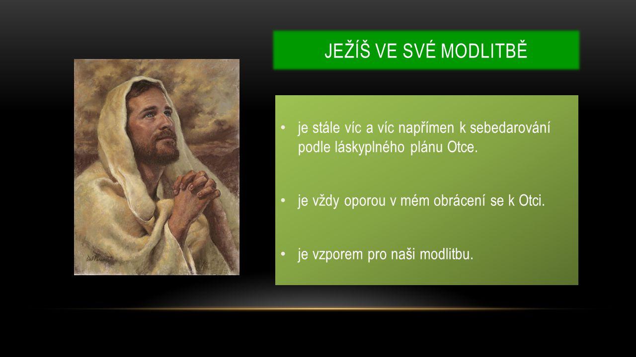 JEŽÍŠ VE SVÉ MODLITBĚ je stále víc a víc napřímen k sebedarování podle láskyplného plánu Otce.