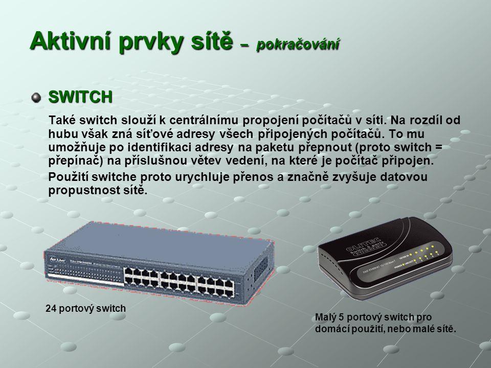 Aktivní prvky sítě – pokračování SWITCH Také switch slouží k centrálnímu propojení počítačů v síti. Na rozdíl od hubu však zná síťové adresy všech při