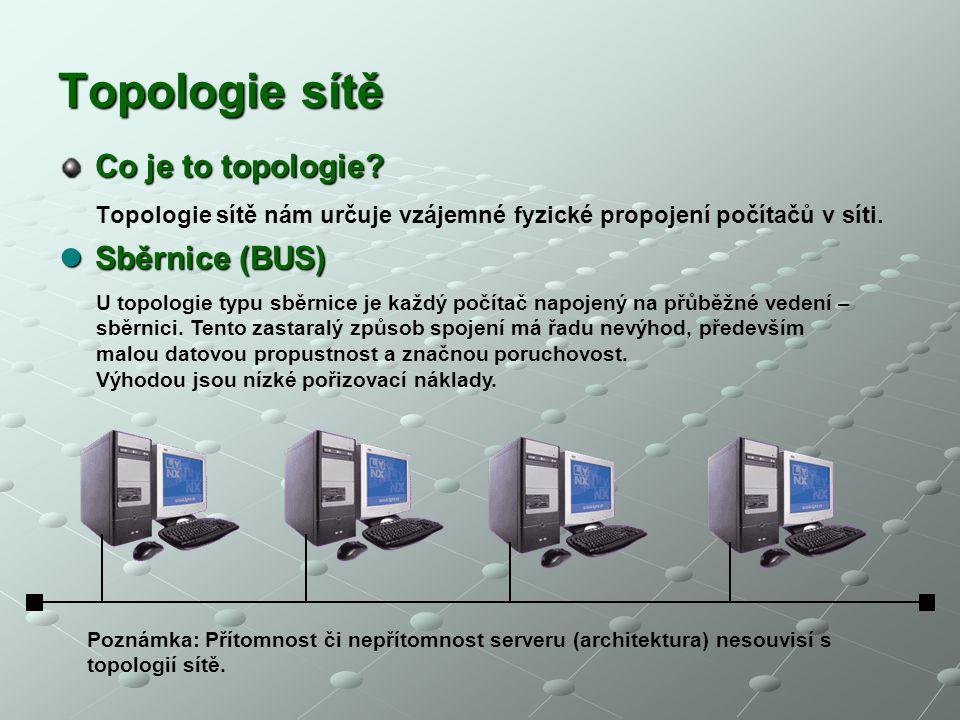Topologie sítě Co je to topologie? Topologie sítě nám určuje vzájemné fyzické propojení počítačů v síti. Sběrnice (BUS) Sběrnice (BUS) U topologie typ