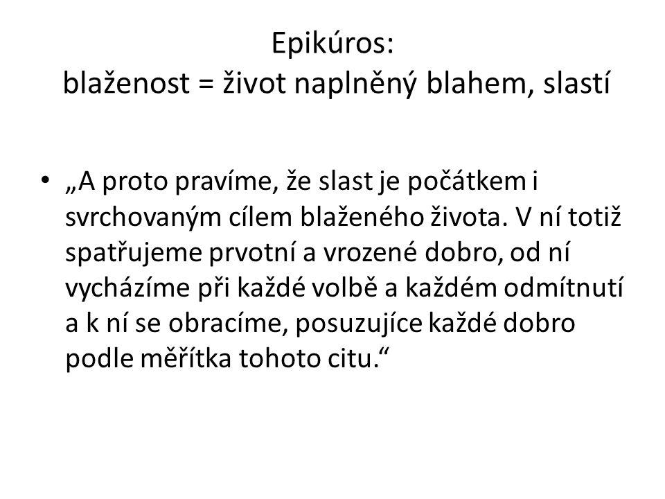 """Epikúros: blaženost = život naplněný blahem, slastí """"A proto pravíme, že slast je počátkem i svrchovaným cílem blaženého života. V ní totiž spatřujeme"""