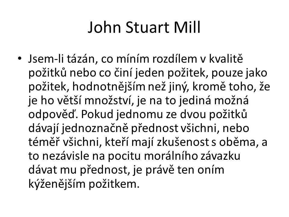 John Stuart Mill Jsem-li tázán, co míním rozdílem v kvalitě požitků nebo co činí jeden požitek, pouze jako požitek, hodnotnějším než jiný, kromě toho,