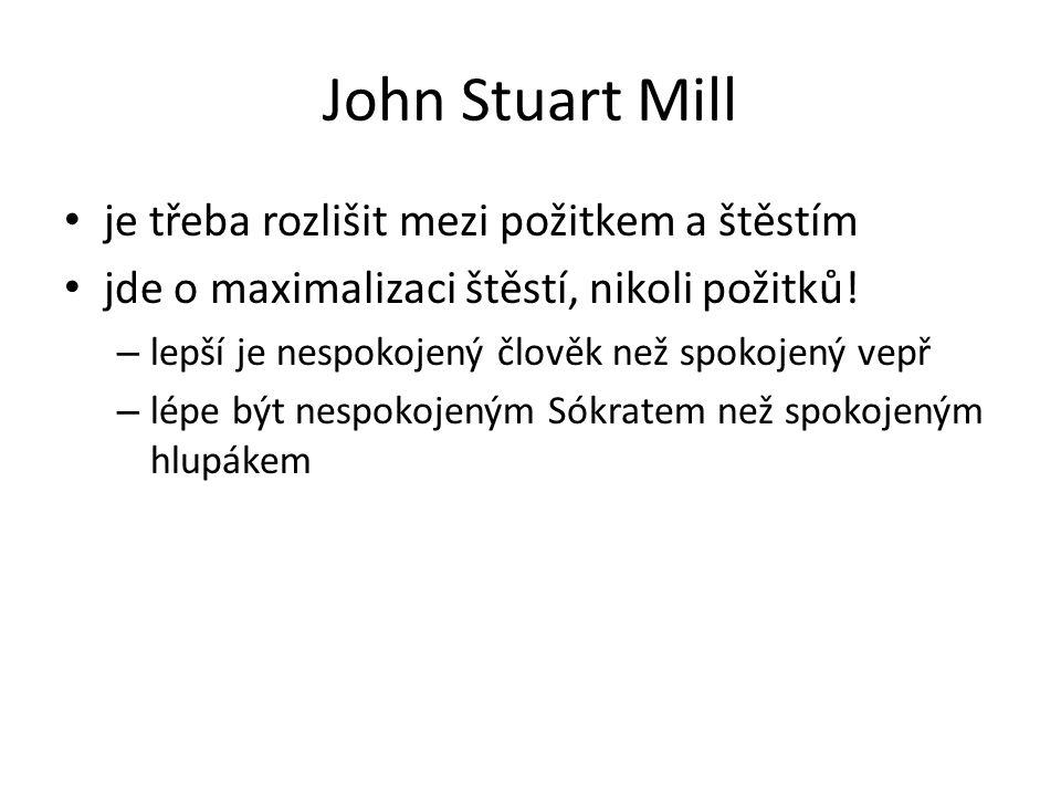 John Stuart Mill je třeba rozlišit mezi požitkem a štěstím jde o maximalizaci štěstí, nikoli požitků! – lepší je nespokojený člověk než spokojený vepř