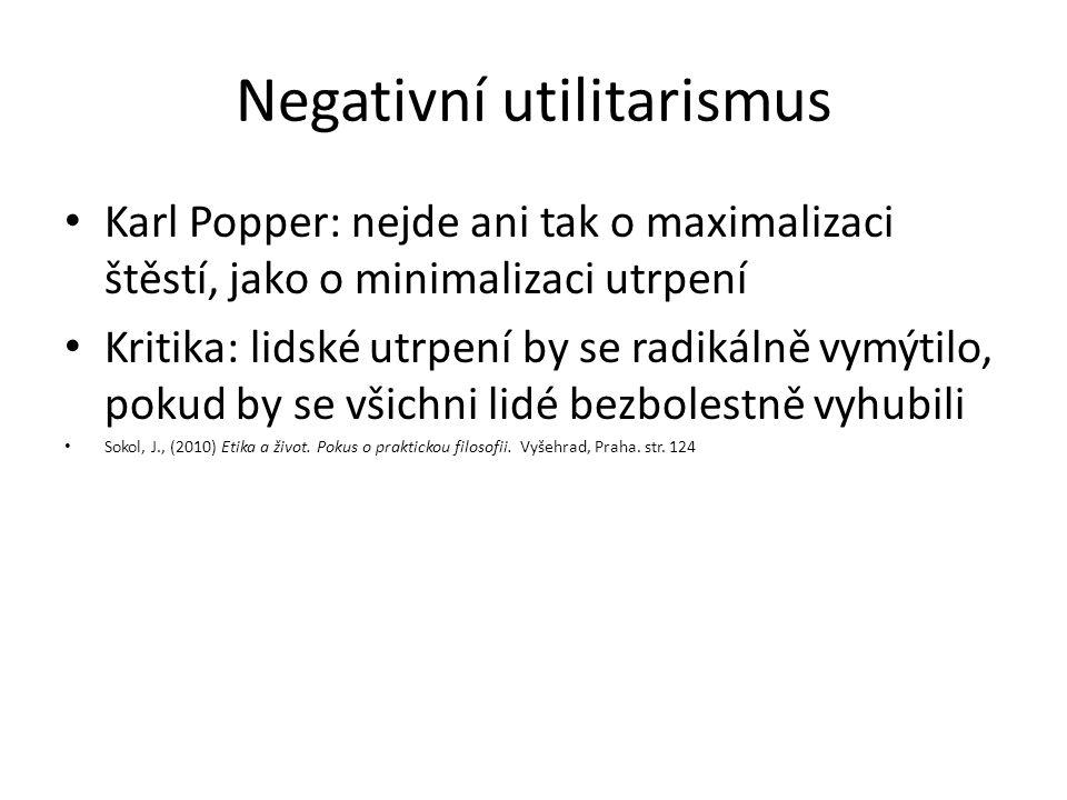 Negativní utilitarismus Karl Popper: nejde ani tak o maximalizaci štěstí, jako o minimalizaci utrpení Kritika: lidské utrpení by se radikálně vymýtilo