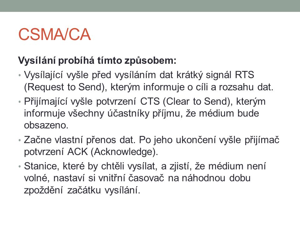 CSMA/CA Vysílání probíhá tímto způsobem: Vysílající vyšle před vysíláním dat krátký signál RTS (Request to Send), kterým informuje o cíli a rozsahu dat.