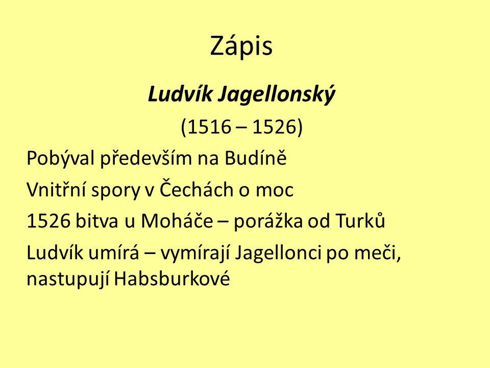 Zápis Ludvík Jagellonský (1516 – 1526) Pobýval především na Budíně Vnitřní spory v Čechách o moc 1526 bitva u Moháče – porážka od Turků Ludvík umírá – vymírají Jagellonci po meči, nastupují Habsburkové