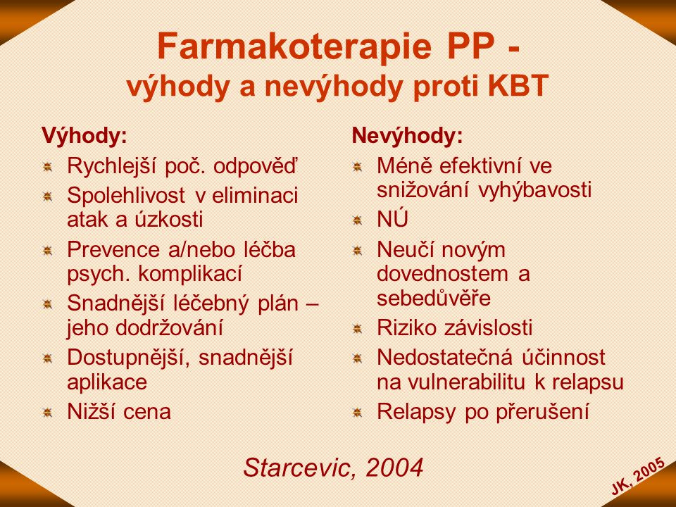 JK, 2005 Farmakoterapie PP - výhody a nevýhody proti KBT Výhody: Rychlejší poč. odpověď Spolehlivost v eliminaci atak a úzkosti Prevence a/nebo léčba