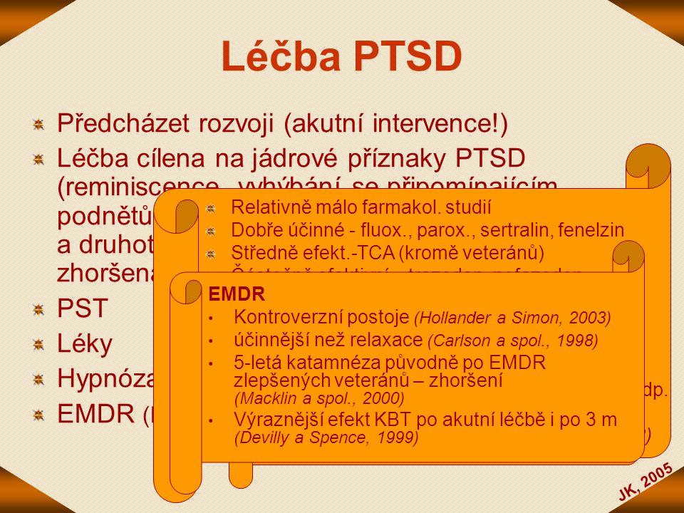 JK, 2005 Léčba PTSD Předcházet rozvoji (akutní intervence!) Léčba cílena na jádrové příznaky PTSD (reminiscence, vyhýbání se připomínajícím podnětům,