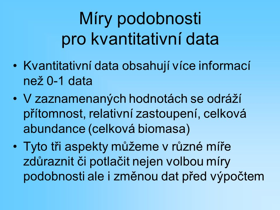 Míry podobnosti pro kvantitativní data Kvantitativní data obsahují více informací než 0-1 data V zaznamenaných hodnotách se odráží přítomnost, relativ