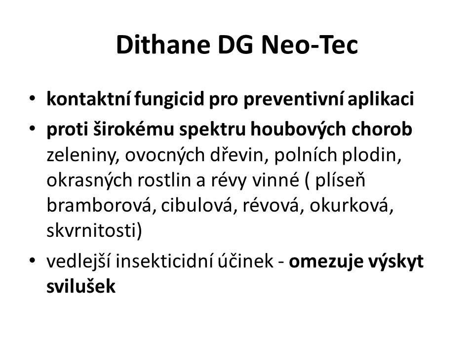 Dithane DG Neo-Tec kontaktní fungicid pro preventivní aplikaci proti širokému spektru houbových chorob zeleniny, ovocných dřevin, polních plodin, okrasných rostlin a révy vinné ( plíseň bramborová, cibulová, révová, okurková, skvrnitosti) vedlejší insekticidní účinek - omezuje výskyt svilušek