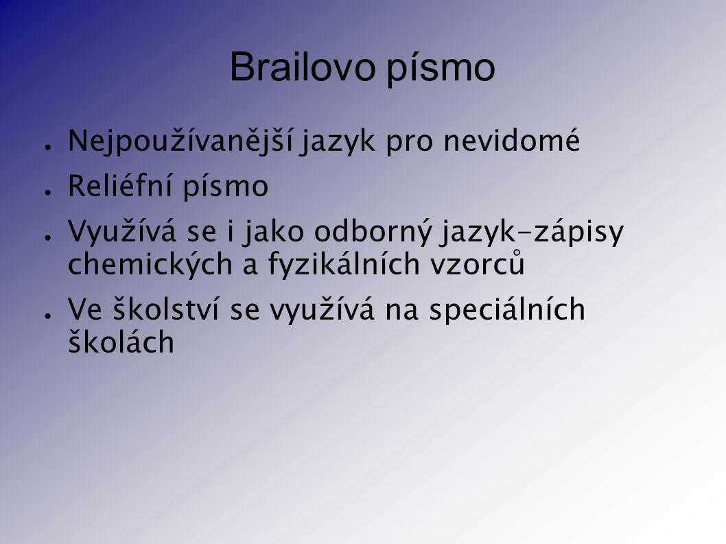 Brailovo písmo ● Nejpoužívanější jazyk pro nevidomé ● Reliéfní písmo ● Využívá se i jako odborný jazyk-zápisy chemických a fyzikálních vzorců ● Ve ško