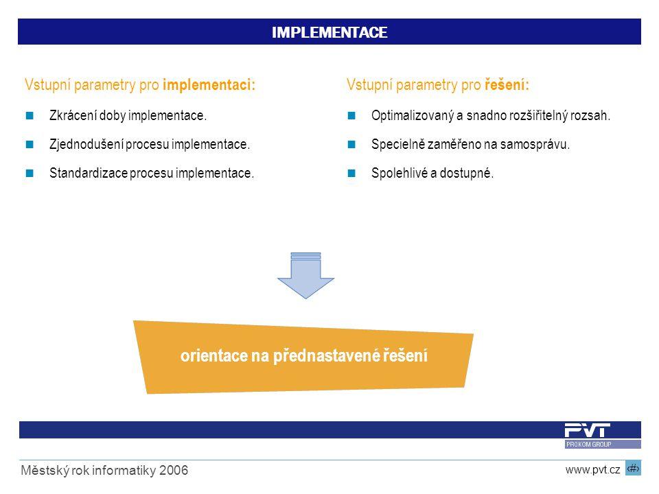13 www.pvt.cz Městský rok informatiky 2006 IMPLEMENTACE Vstupní parametry pro implementaci: Zkrácení doby implementace. Zjednodušení procesu implement
