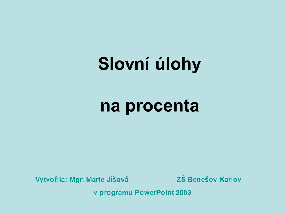 Slovní úlohy na procenta Vytvořila: Mgr. Marie Jíšová v programu PowerPoint 2003 ZŠ Benešov Karlov
