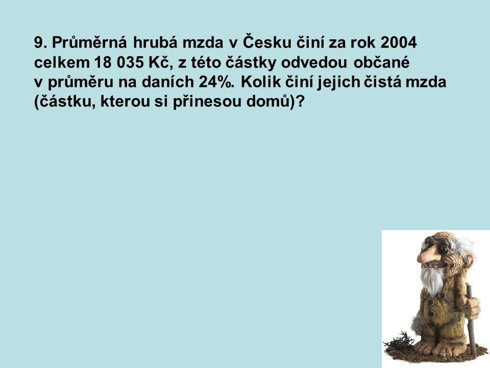 9. Průměrná hrubá mzda v Česku činí za rok 2004 celkem 18 035 Kč, z této částky odvedou občané v průměru na daních 24%. Kolik činí jejich čistá mzda (