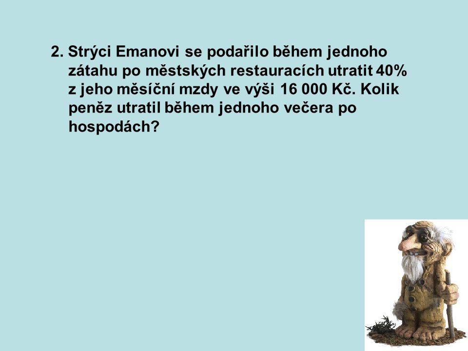 2. Strýci Emanovi se podařilo během jednoho zátahu po městských restauracích utratit 40% z jeho měsíční mzdy ve výši 16 000 Kč. Kolik peněz utratil bě