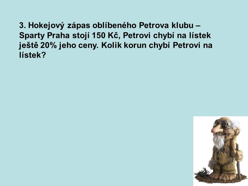 3. Hokejový zápas oblíbeného Petrova klubu – Sparty Praha stojí 150 Kč, Petrovi chybí na lístek ještě 20% jeho ceny. Kolik korun chybí Petrovi na líst