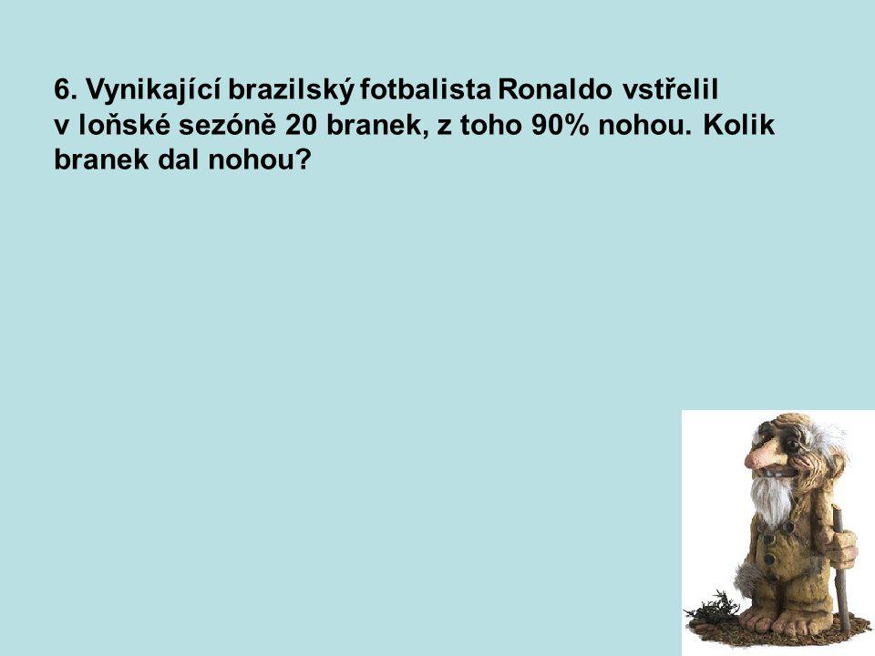 6. Vynikající brazilský fotbalista Ronaldo vstřelil v loňské sezóně 20 branek, z toho 90% nohou. Kolik branek dal nohou? 18 branek