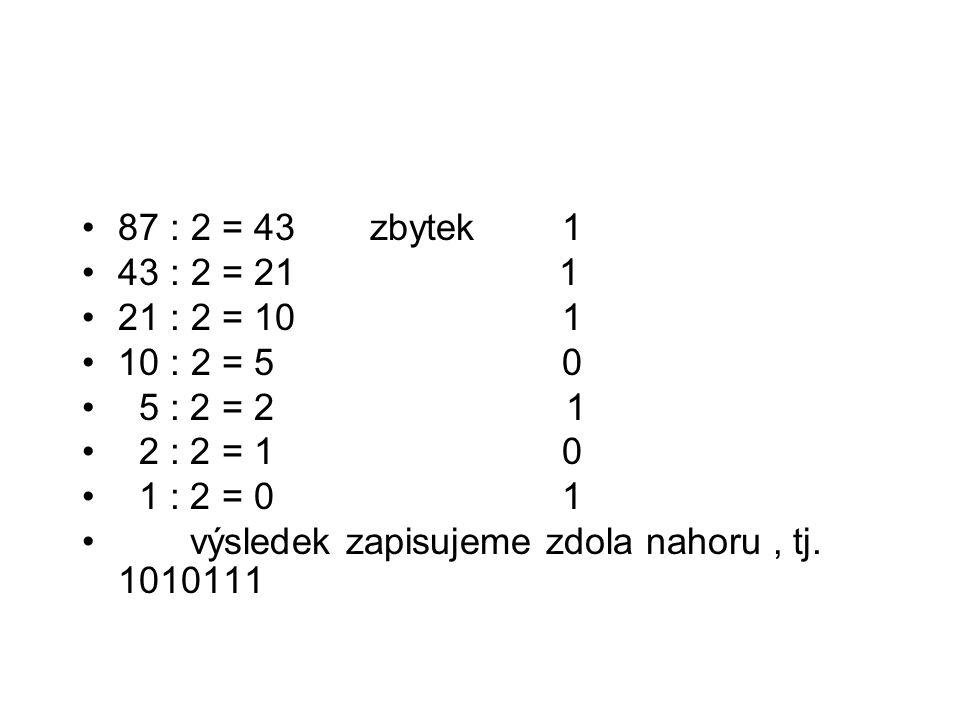 87 : 2 = 43 zbytek1 43 : 2 = 21 1 21 : 2 = 10 1 10 : 2 = 5 0 5 : 2 = 2 1 2 : 2 = 1 0 1 : 2 = 0 1 výsledek zapisujeme zdola nahoru, tj. 1010111