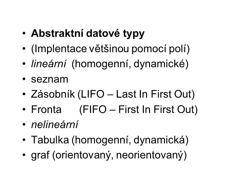 Abstraktní datové typy (Implentace většinou pomocí polí) lineární (homogenní, dynamické) seznam Zásobník (LIFO – Last In First Out) Fronta (FIFO – Fir