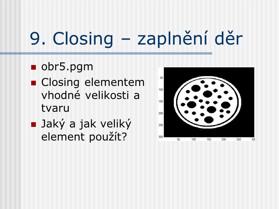 9. Closing – zaplnění děr obr5.pgm Closing elementem vhodné velikosti a tvaru Jaký a jak veliký element použít?