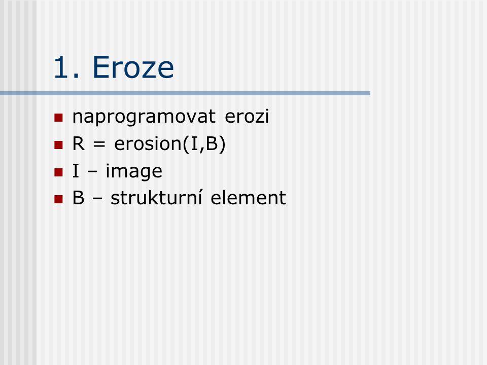 1. Eroze naprogramovat erozi R = erosion(I,B) I – image B – strukturní element