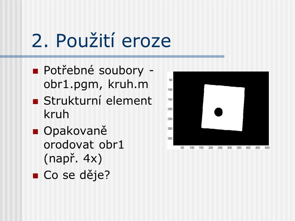 2. Použití eroze Potřebné soubory - obr1.pgm, kruh.m Strukturní element kruh Opakovaně orodovat obr1 (např. 4x) Co se děje?