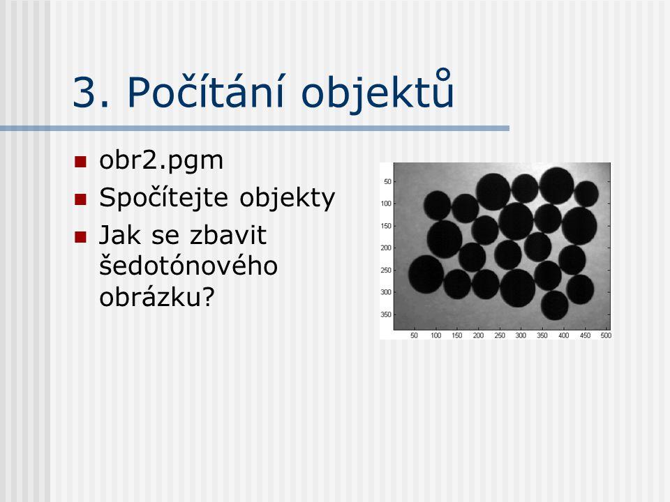 3. Počítání objektů obr2.pgm Vhodně oprahovat Spojené objekty oddělit erozí Nápověda #1