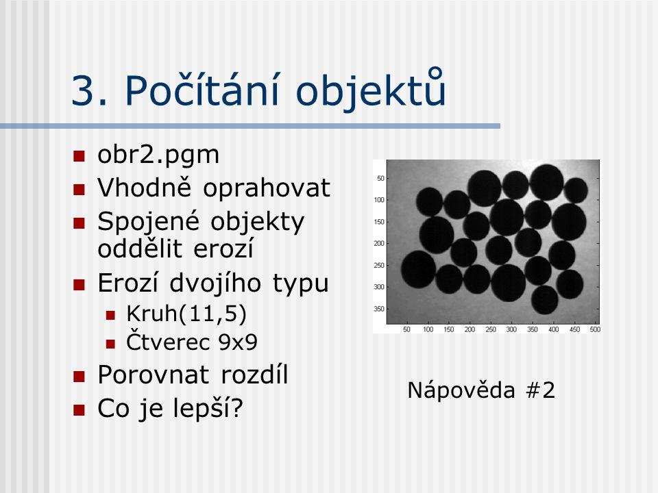 3. Počítání objektů obr2.pgm Vhodně oprahovat Spojené objekty oddělit erozí Erozí dvojího typu Kruh(11,5) Čtverec 9x9 Porovnat rozdíl Co je lepší? Náp