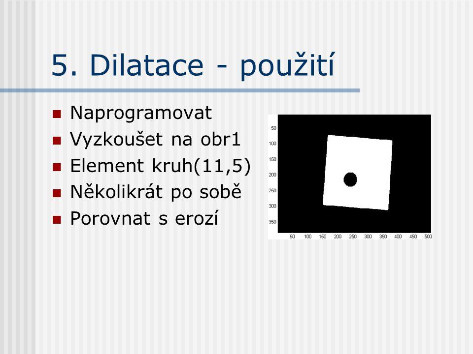 5. Dilatace - použití Naprogramovat Vyzkoušet na obr1 Element kruh(11,5) Několikrát po sobě Porovnat s erozí