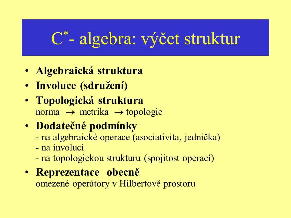 Proč právě C * - algebra ? Základní schéma fyzikální teorie geometrický podklad X  algebraické výpočty, derivování Klasické teorie (lokálně) kompaktn