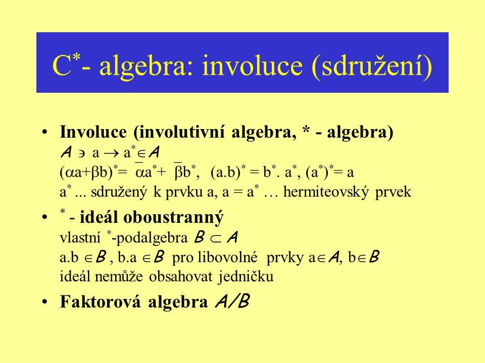 C * - algebra: algebraická struktura Operace (struktura algebry) A sčítání … vektorový prostor nad C násobení … (asociativní, obecně nekomutativní) ok