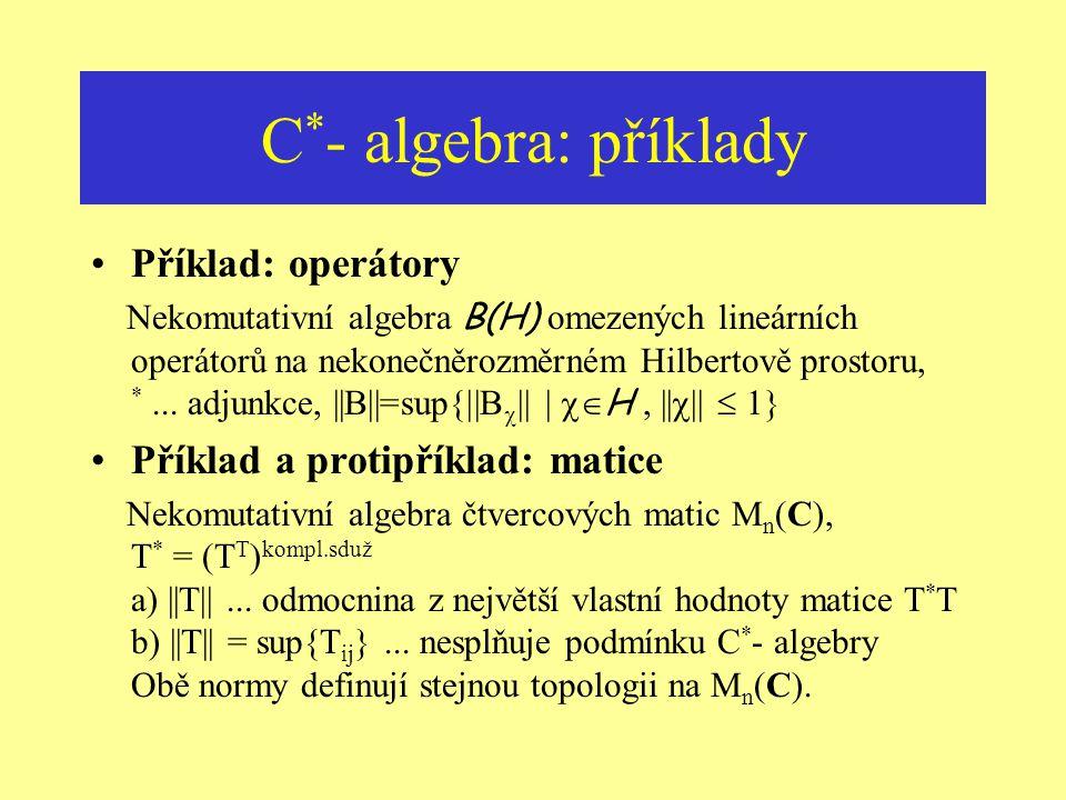 C * - algebra: spojitost involuce Normovaná * - algebra dodatečná podmínka ||a * || = ||a||  spojitost involuce C * - algebra Banachova * - algebra A