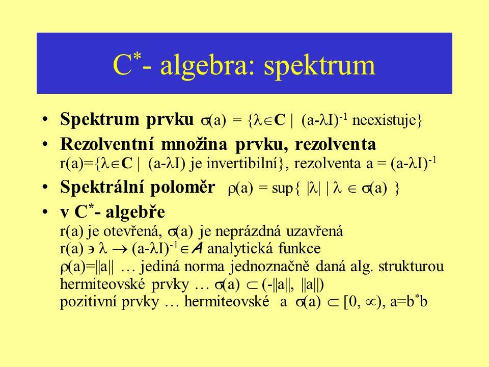 C * - algebra: příklady Příklad: operátory Nekomutativní algebra B(H) omezených lineárních operátorů na nekonečněrozměrném Hilbertově prostoru, *... a