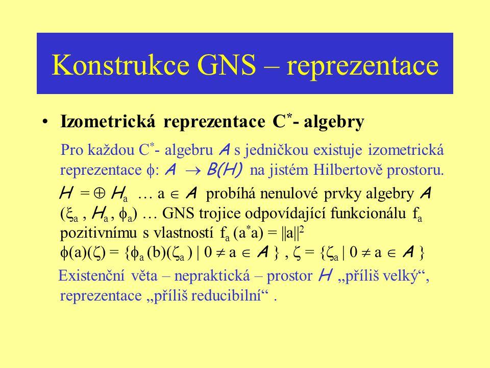 Konstrukce GNS – reprezentace GNS – trojice … (  f, H f,  f ) vektor  f = I + N f  H f je cyklický … množina  f (a)(  f ) je hustá v H f a platí