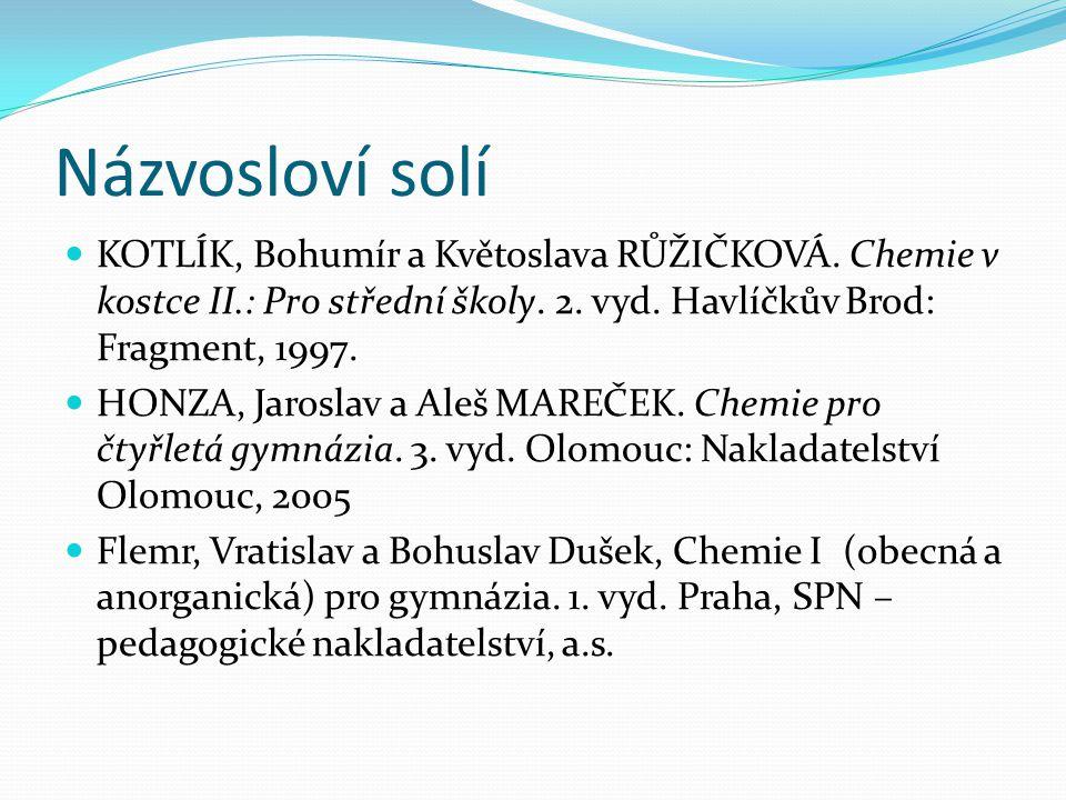 Názvosloví solí KOTLÍK, Bohumír a Květoslava RŮŽIČKOVÁ. Chemie v kostce II.: Pro střední školy. 2. vyd. Havlíčkův Brod: Fragment, 1997. HONZA, Jarosla