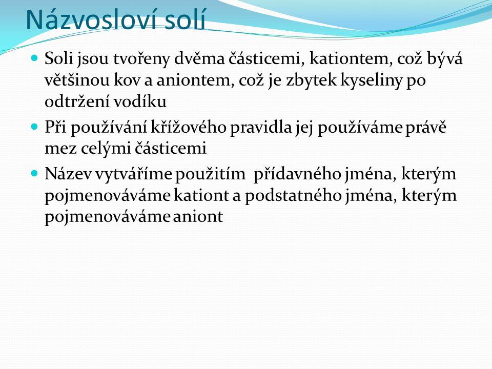 Názvosloví solí Soli jsou tvořeny dvěma částicemi, kationtem, což bývá většinou kov a aniontem, což je zbytek kyseliny po odtržení vodíku Při používán