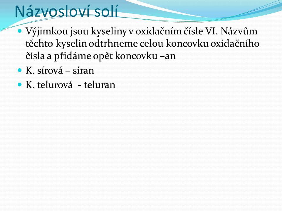 Názvosloví solí Výjimkou jsou kyseliny v oxidačním čísle VI. Názvům těchto kyselin odtrhneme celou koncovku oxidačního čísla a přidáme opět koncovku –