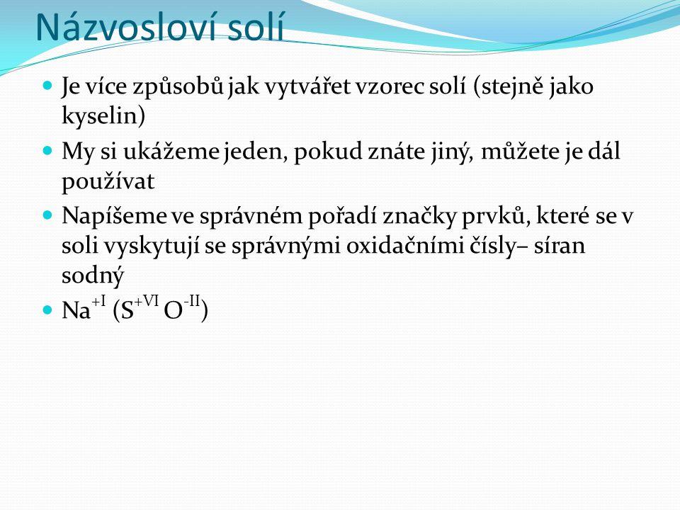 Názvosloví solí Je více způsobů jak vytvářet vzorec solí (stejně jako kyselin) My si ukážeme jeden, pokud znáte jiný, můžete je dál používat Napíšeme
