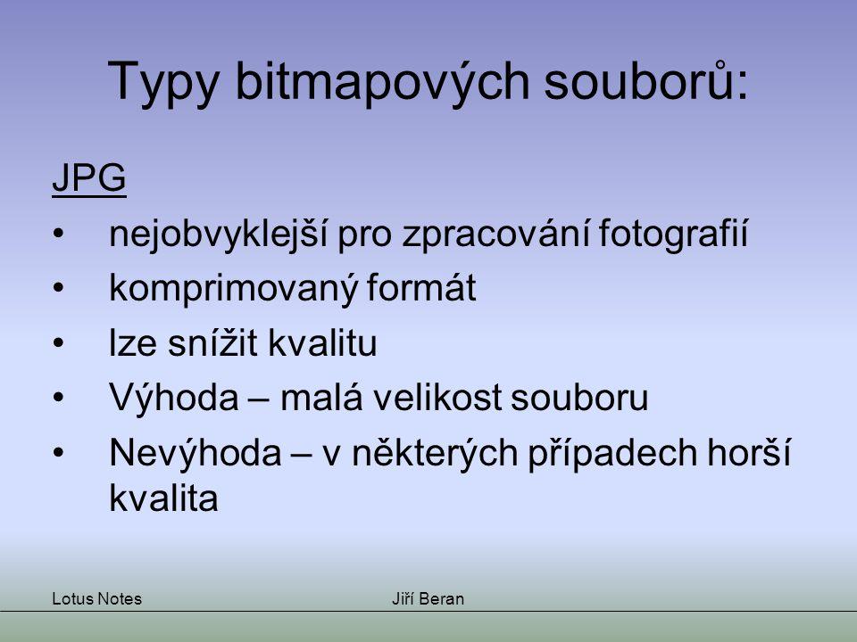 Lotus NotesJiří Beran Typy bitmapových souborů: JPG nejobvyklejší pro zpracování fotografií komprimovaný formát lze snížit kvalitu Výhoda – malá velik