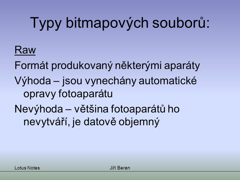 Lotus NotesJiří Beran Typy bitmapových souborů: Raw Formát produkovaný některými aparáty Výhoda – jsou vynechány automatické opravy fotoaparátu Nevýhoda – většina fotoaparátů ho nevytváří, je datově objemný