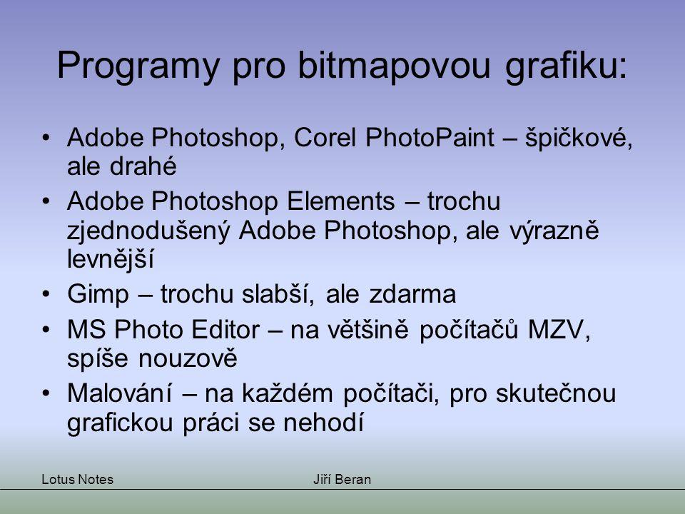 Lotus NotesJiří Beran Programy pro bitmapovou grafiku: Adobe Photoshop, Corel PhotoPaint – špičkové, ale drahé Adobe Photoshop Elements – trochu zjednodušený Adobe Photoshop, ale výrazně levnější Gimp – trochu slabší, ale zdarma MS Photo Editor – na většině počítačů MZV, spíše nouzově Malování – na každém počítači, pro skutečnou grafickou práci se nehodí