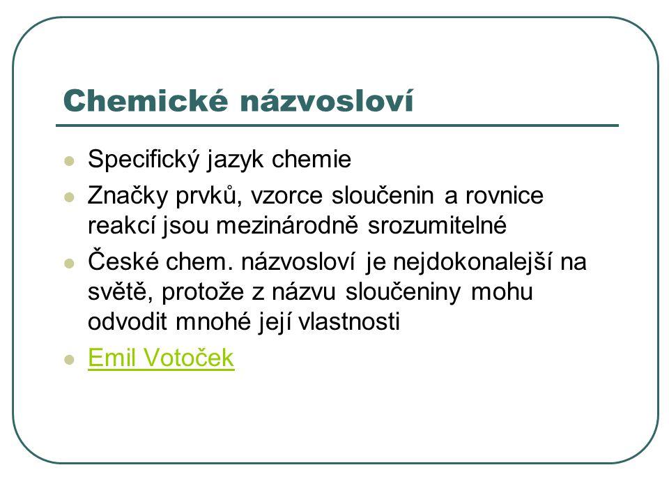 Chemické názvosloví Specifický jazyk chemie Značky prvků, vzorce sloučenin a rovnice reakcí jsou mezinárodně srozumitelné České chem. názvosloví je ne